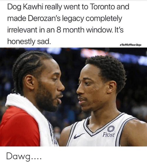 Legacy, Toronto, and Sad: Dog Kawhi really went to Toronto and  made Derozan's legacy completely  irrelevant in an 8 month window. It's  honestly sad  eTheBttNever Stops  Frost Dawg....