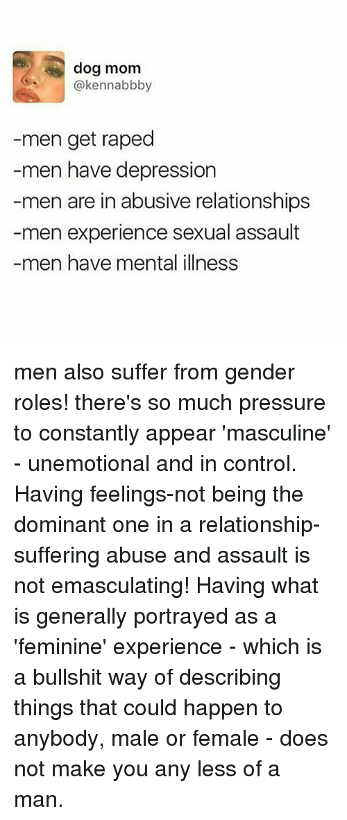 Memes, Pressure, and Relationships: dog mom  @kennabbby  men get raped  men have depression  men are in abusive relationships  men experience sexual assault  men have mental illness men also suffer from gender roles! there's so much pressure to constantly appear 'masculine' - unemotional and in control. Having feelings-not being the dominant one in a relationship-suffering abuse and assault is not emasculating! Having what is generally portrayed as a 'feminine' experience - which is a bullshit way of describing things that could happen to anybody, male or female - does not make you any less of a man.