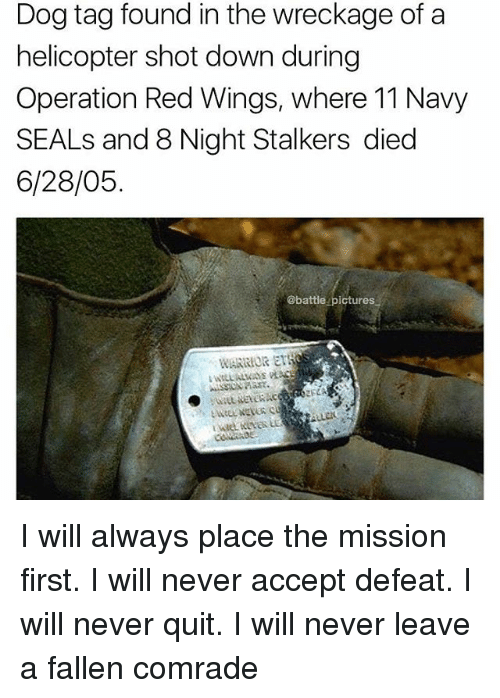 Memes, Navy, and Pictures: Dog tag found in the wreckage of a  helicopter shot down during  Operation Red Wings, where 11 Navy  SEALs and 8 Night Stalkers died  6/28/05  @battle pictures  WARRIOR ETS  Fd I will always place the mission first. I will never accept defeat. I will never quit. I will never leave a fallen comrade