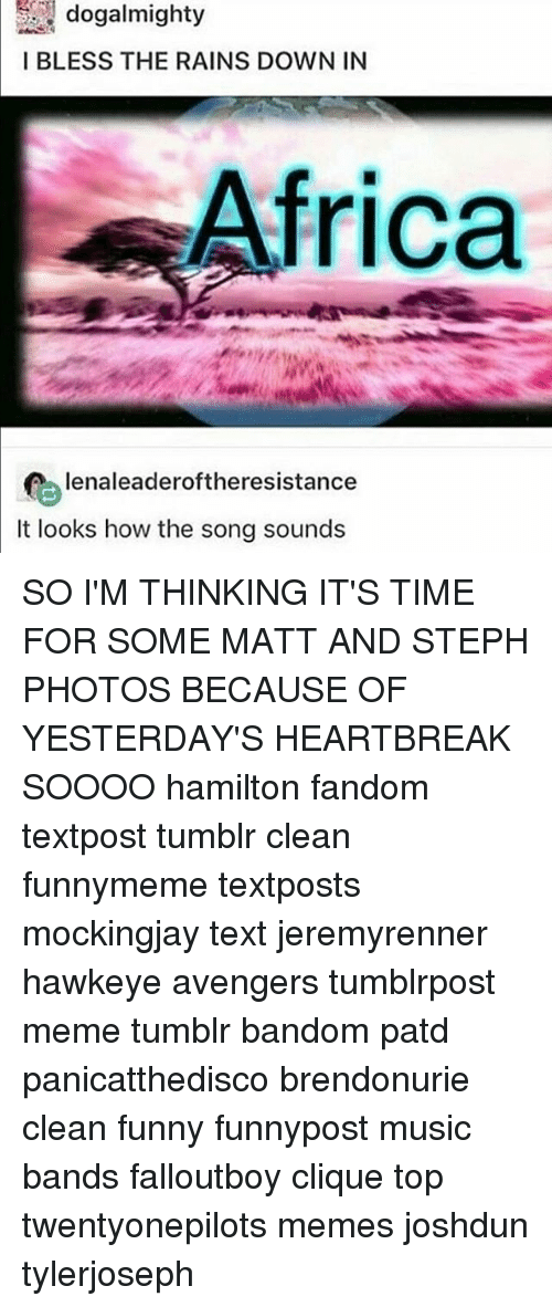 Africa, Clique, and Funny: dogalmighty  I BLESS THE RAINS DOWN IN  Africa  e'enaleaderoftheresistance  It looks how the song sounds SO I'M THINKING IT'S TIME FOR SOME MATT AND STEPH PHOTOS BECAUSE OF YESTERDAY'S HEARTBREAK SOOOO hamilton fandom textpost tumblr clean funnymeme textposts mockingjay text jeremyrenner hawkeye avengers tumblrpost meme tumblr bandom patd panicatthedisco brendonurie clean funny funnypost music bands falloutboy clique top twentyonepilots memes joshdun tylerjoseph