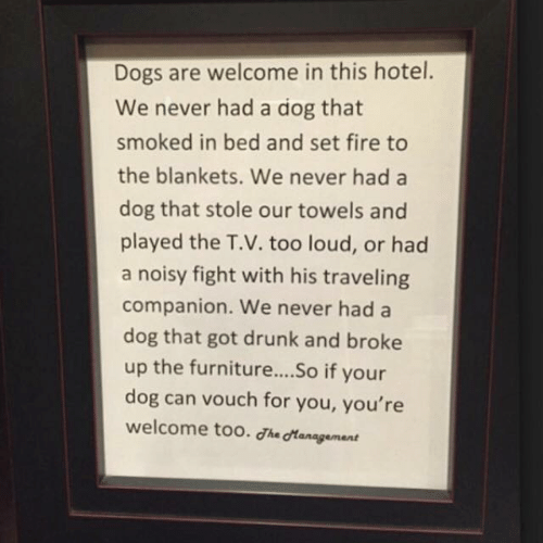 Dogs, Drunk, and Fire: Dogs are welcome in this hotel.  We never had a dog that  smoked in bed and set fire to  the blankets. We never had a  dog that stole our towels and  played the T.V. too loud, or had  a noisy fight with his traveling  companion. We never hada  dog that got drunk and broke  up the furniture....So if your  dog can vouch for you, you're  welcome too. he dtanagement