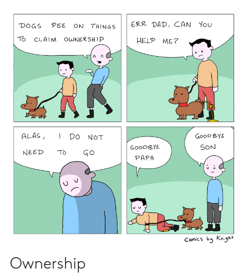 Dad, Dogs, and Good: DOGS PEE ON THINGS  ERR DAD, CAN You  TO CLAIM O NERSHIP  HELP ME?  ALAS, DO NOT  GooD ByE  SON  GoODGYE  PAPA  NEED TGo  Comics by Knight Ownership
