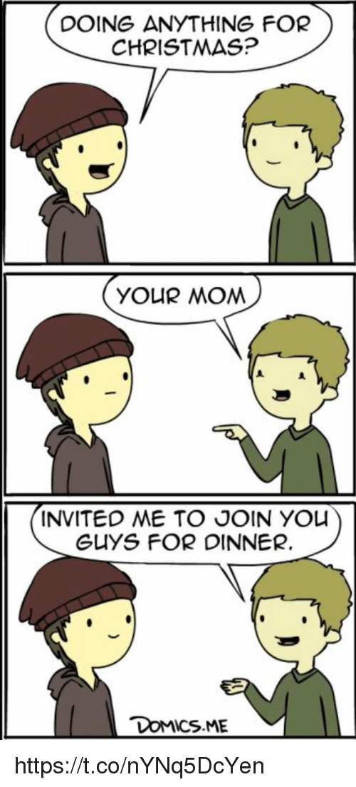 Christmas, Memes, and Mom: DOING ANYTHING FOR  CHRISTMAS?  YOUR MOM  INVITED ME TO JOIN YOU  GUYS FOR DINNER. https://t.co/nYNq5DcYen