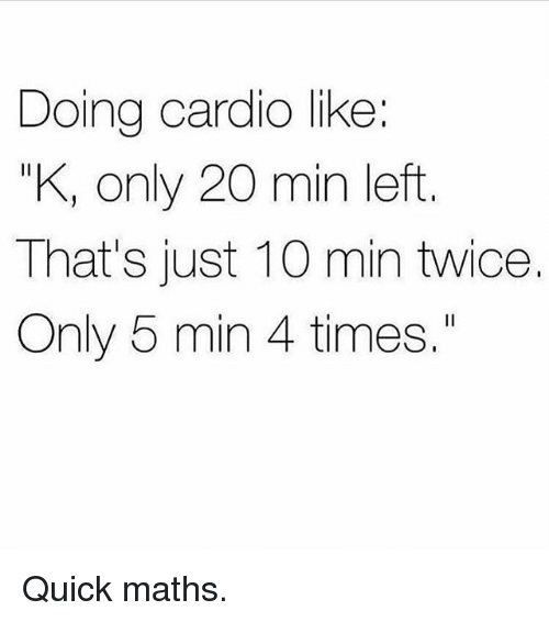 "Gym, Times, and Maths: Doing cardio like:  ""K, only 20 min left  That's just 10 min twice.  Only 5 min 4 times."" Quick maths."