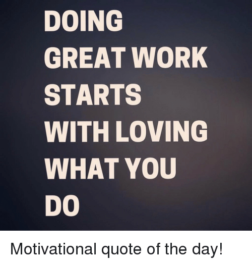 Great Working With You Quotes: DOING GREAT WORK STARTS WITH LOVING WHAT YOU DO