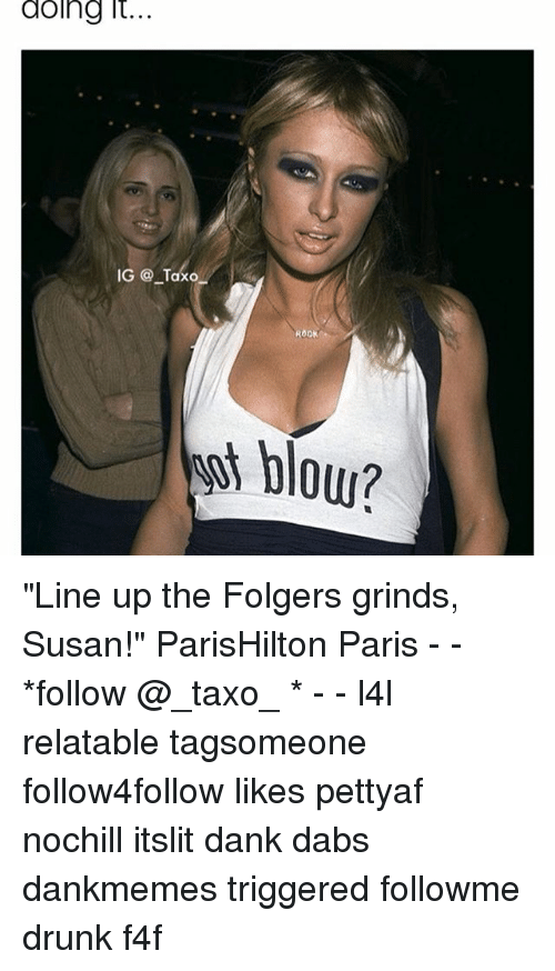 "Memes, 🤖, and Blow: doing it  IG Taxo  ROCK  blow? ""Line up the Folgers grinds, Susan!"" ParisHilton Paris - - *follow @_taxo_ * - - l4l relatable tagsomeone follow4follow likes pettyaf nochill itslit dank dabs dankmemes triggered followme drunk f4f"