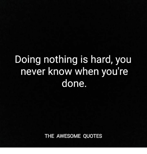 Doing Nothing Is Hard You Never Know When Youre Done The Awesome