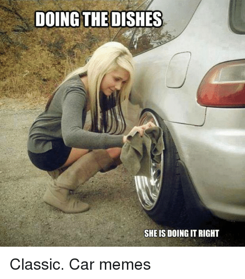 doing the dishes she is doing it right classic car memes cars meme on me me. Black Bedroom Furniture Sets. Home Design Ideas