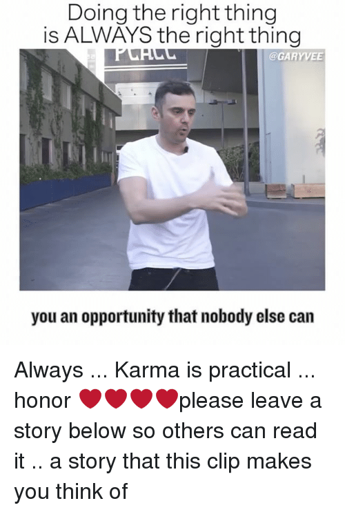 Memes, Karma, and Opportunity: Doing the right thing  is ALWAYS the right thing  GARY VEE  you an opportunity that nobody else can Always ... Karma is practical ... honor ❤️❤️❤️❤️please leave a story below so others can read it .. a story that this clip makes you think of
