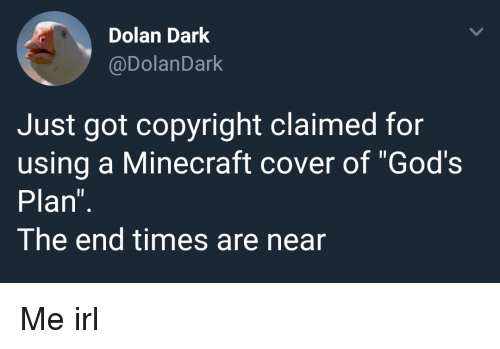 "Minecraft, Dolan, and Irl: Dolan Dark  @DolanDark  Just got copyright claimed for  using a Minecraft cover of ""God's  Plan  The end times are near Me irl"