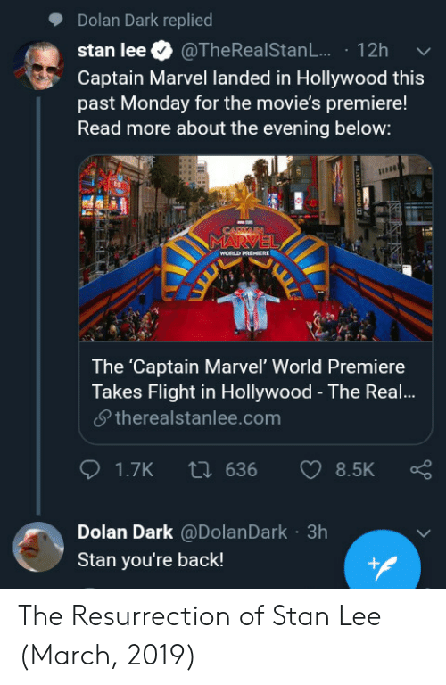 Movies, Stan, and Stan Lee: Dolan Dark replied  stan lee. @TheRealStanL.. . 12h  Captain Marvel landed in Hollywood this  past Monday for the movie's premiere!  Read more about the evening below:  The 'Captain Marvel' World Premiere  Takes Flight in Hollywood - The Real!...  夕therealstanlee.com  Dolan Dark @DolanDark 3h  Stan you're back! The Resurrection of Stan Lee (March, 2019)
