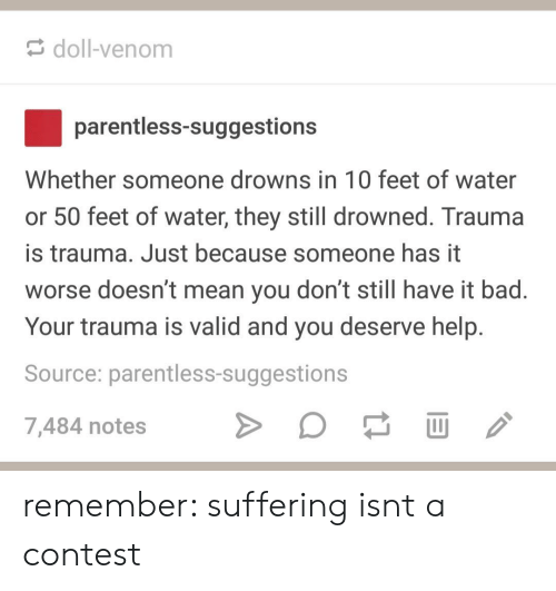 Bad, Help, and Mean: doll-venom  parentless-suggestions  Whether someone drowns in 10 feet of water  or 50 feet of water, they still drowned. Trauma  is trauma. Just because someone has it  worse doesn't mean you don't still have it bad.  Your trauma is valid and you deserve help.  Source: parentless-suggestions  7,484 notes remember: suffering isnt a contest