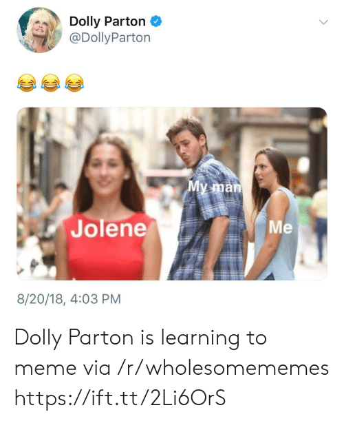 Meme, Dolly Parton, and Via: Dolly Parton  @DollyParton  My man  Jolene  Mе  8/20/18, 4:03 PM Dolly Parton is learning to meme via /r/wholesomememes https://ift.tt/2Li6OrS