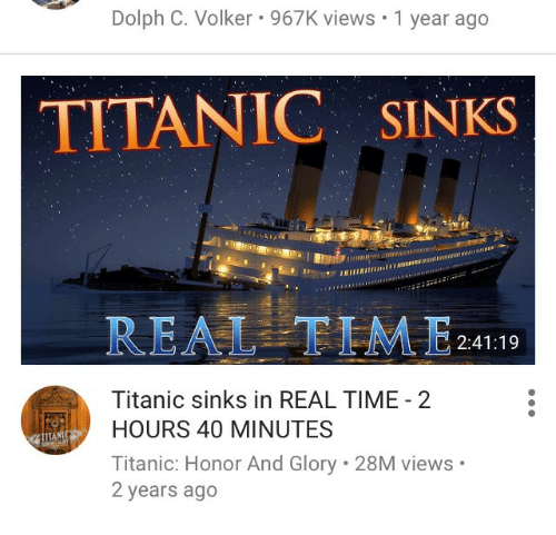 Titanic, Time, and Dolph: Dolph C. Volker 967K views .1 year ago  TITANIC SINKS  REALTIME24119  Titanic sinks in REAL TIME 2  HOURS 40 MINUTES  Titanic: Honor And Glory 28M views  2 years ago  TITA