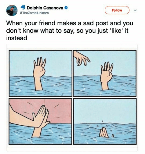 Dolphin, Sad, and Casanova: Dolphin Casanova  Follow  @TheZombiUnicorn  When your friend makes a sad post and you  don't know what to say, so you just 'like' it  instead