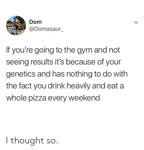 Gym, Pizza, and Thought: Dom  @Domasaur  If you're going to the gym and not  seeing results it's because of your  genetics and has nothing to do with  the fact you drink heavily and eat a  whole pizza every weekend I thought so.