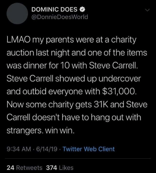 Dank, Lmao, and Parents: DOMINIC DOES  @DonnieDoesWorld  LMAO my parents were at a charity  auction last night and one of the items  was dinner for 10 with Steve Carrell.  Steve Carrell showed up undercover  and outbid everyone with $31,000.  Now some charity gets 31K and Steve  Carrell doesn't have to hang out with  strangers. win win.  9:34 AM 6/14/19 Twitter Web Client  24 Retweets 374 Likes