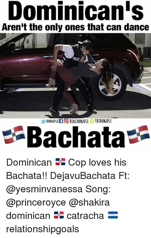 Memes, Shakira, and Dance: Dominican's  Aren't the only ones that can dance  DONJOSEROREALDONOSE THEDONUOSE  Bachata Dominican 🇩🇴 Cop loves his Bachata!! DejavuBachata Ft: @yesminvanessa Song: @princeroyce @shakira dominican 🇩🇴 catracha 🇭🇳 relationshipgoals