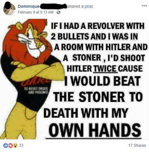 Death, Hitler, and Revolver: Dominique  February 8 at 5:13 AM  shared a post.  IFI HAD A REVOLVER WITH  2 BULLETS AND I WAS IN  A ROOM WITH HITLER AND  A STONER, I'D SH0OT  HITLER TWICE CAUSE  WOULD BEAT  THE STONER TO  DEATH WITH MY  OWN HANDS  ①D2 33  17 Shares