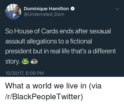 Blackpeopletwitter, Life, and House: Dominique Hamilton  @Underrated_Dom  So House of Cards ends after sexaual  assault allegations to a fictional  president but in real life that's a different  story.e  10/30/17, 6:09 PM <p>What a world we live in (via /r/BlackPeopleTwitter)</p>