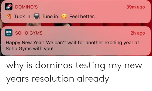 New Year's, Domino's, and Happy: DOMINO'S  39m ago  Tuck in. Tune in. Feel better.  SOHO GYMS  2h ago  GYMS  Happy New Year! We can't wait for another exciting year at  Soho Gyms with you! why is dominos testing my new years resolution already