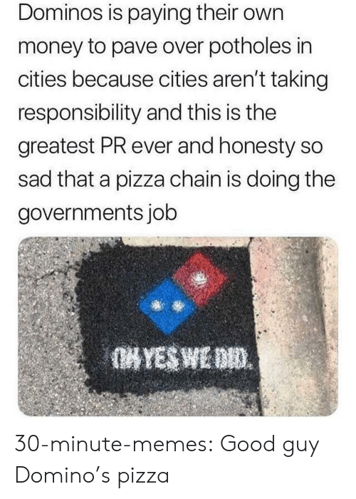 Memes, Money, and Pizza: Dominos is paying their own  money to pave over potholes in  cities because cities aren't taking  responsibility and this is the  greatest PR ever and honesty so  sad that a pizza chain is doing the  governments job 30-minute-memes:  Good guy Domino's pizza