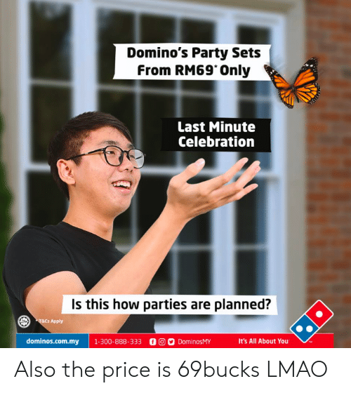 Lmao, Party, and Domino's: Domino's Party Sets f  From RM69 Only  Last Minute  Celebration  Is this how parties are planned?  T&E  s Apply  dominos.com.my | 1.300-888-333 00ס DominosMY  It's All About You Also the price is 69bucks LMAO