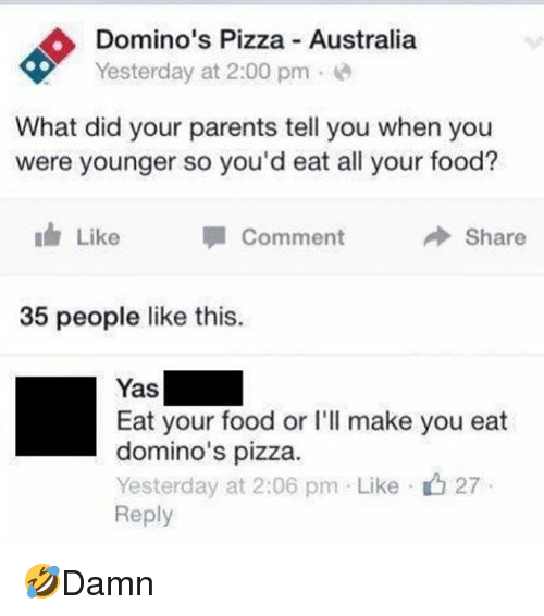 Food, Memes, and Parents: Domino's Pizza Australia  Yesterday at 2:00 pm.e  What did your parents tell you when you  were younger so you'd eat all your food?  Like  Comment  Share  35 people like this.  Yas  Eat your food or I'll make you eat  domino's pizza.  Yesterday at 2:06 pm Like-ig 27  Reply 🤣Damn