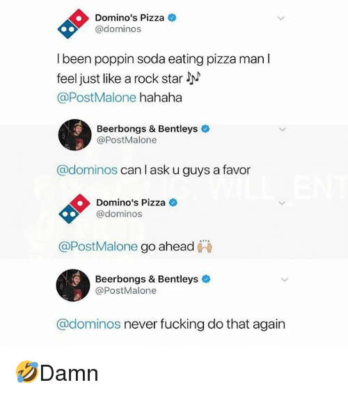Fucking, Memes, and Pizza: Domino's Pizza  @dominos  I been poppin soda eating pizza man l  feel just like a rock star !h^  @PostMalone hahaha  Beerbongs & Bentleys  @PostMalone  @dominos can l ask u guys a favor  Domino's Pizza  @dominos  @PostMalone go ahead  Beerbongs & Bentleys  @PostMalone  @dominos never fucking do that again 🤣Damn