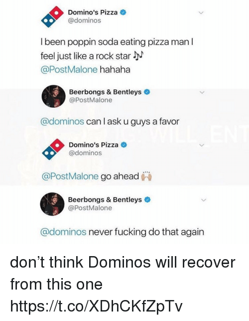 Fucking, Funny, and Pizza: Domino's Pizza  @dominos  I been poppin soda eating pizza man l  feel just like a rock star !  @PostMalone hahaha  Beerbongs & Bentleys  @PostMalone  @dominos can lask u guys a favor  Domino's Pizza  @dominos  @PostMalone go ahead  Beerbongs & Bentleys  @PostMalone  @dominos never fucking do that again don't think Dominos will recover from this one https://t.co/XDhCKfZpTv