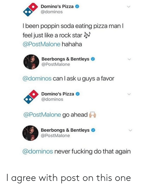 Fucking, Funny, and Pizza: Domino's Pizza  @dominos  I been poppin soda eating pizza man l  feel just like a rock star  @PostMalone hahaha  Beerbongs & Bentleys  @PostMalone  @dominos can l ask u guys a favor  Domino's Pizza  @dominos  DominoP  @PostMalone go ahead  Beerbongs & Bentleys  @PostMalone  @dominos never fucking do that again I agree with post on this one