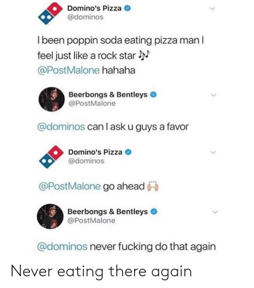 Fucking, Pizza, and Soda: Domino's Pizza  @dominos  I been poppin soda eating pizza man l  feel just like a rock star  @PostMalone hahaha  Beerbongs & Bentleys  @PostMalone  @dominos can l ask u guys a favor  Domino's Pizza  @dominos  @PostMalone go ahead  990  Beerbongs & Bentleys  @PostMalone  @dominos never fucking do that again Never eating there again