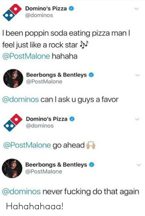 Fucking, Pizza, and Soda: Domino's Pizza  @dominos  I been poppin soda eating pizza man l  feel just like a rock star  @PostMalone hahaha  Beerbongs & Bentleys  @PostMalone  @dominos can l ask u guys a favor  Domino's Pizza  @dominos  @PostMalone go ahead  Beerbongs & Bentleys  @PostMalone  @dominos never fucking do that again Hahahahaaa!