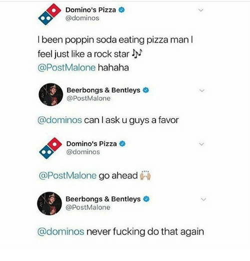 Fucking, Memes, and Pizza: Domino's Pizza  @dominos  l been poppin soda eating pizza man I  feel just like a rock star  @PostMalone hahaha  Beerbongs & Bentleys  @PostMalone  @dominos canla  I ask u guys a favor  Domino's Pizza  @dominos  @PostMalone go ahead  Beerbongs & Bentleys  @PostMalone  @dominos never fucking do that again