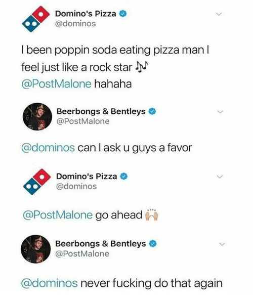Pizza, Soda, and Domino's Pizza: Domino's Pizza  @dominos  l been poppin soda eating pizza man l  feel just like a rock star l  @PostMalone hahaha  Beerbongs & Bentleys  @PostMalone  @dominos can l ask u guys a favor  Domino's Pizza C  @dominos  @PostMalone go ahead  Beerbongs & Bentleys  @PostMalone  @dominos never fucking do that again