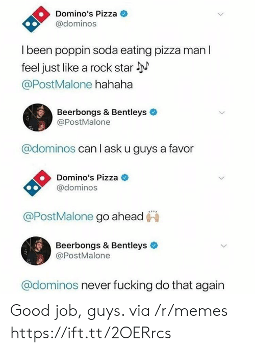 Memes, Pizza, and Soda: Domino's Pizza  @dominos  l been poppin soda eating pizza man l  feel just like a rock star l  @PostMalone hahaha  Beerbongs & Bentleys  @PostMalone  @dominos can l ask u guys a favor  Domino's Pizza C  @dominos  @PostMalone go ahead  Beerbongs & Bentleys  @PostMalone  @dominos never fucking do that again Good job, guys. via /r/memes https://ift.tt/2OERrcs