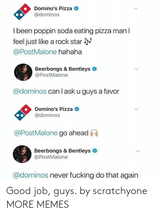 Dank, Memes, and Pizza: Domino's Pizza  @dominos  l been poppin soda eating pizza man l  feel just like a rock star l  @PostMalone hahaha  Beerbongs & Bentleys  @PostMalone  @dominos can l ask u guys a favor  Domino's Pizza C  @dominos  @PostMalone go ahead  Beerbongs & Bentleys  @PostMalone  @dominos never fucking do that again Good job, guys. by scratchyone MORE MEMES