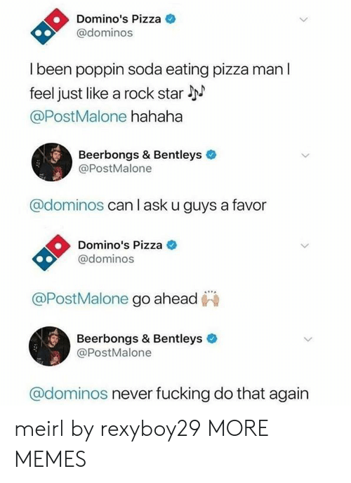 Dank, Memes, and Pizza: Domino's Pizza  @dominos  l been poppin soda eating pizza man l  feel just like a rock star l  @PostMalone hahaha  Beerbongs & Bentleys  @PostMalone  @dominos can l ask u guys a favor  Domino's Pizza C  @dominos  @PostMalone go ahead  Beerbongs & Bentleys  @PostMalone  @dominos never fucking do that again meirl by rexyboy29 MORE MEMES
