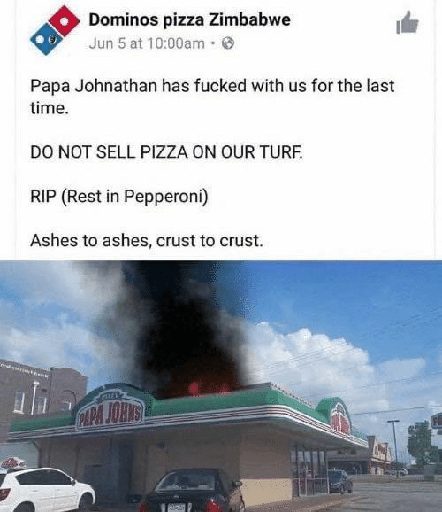 Pizza, Domino's Pizza, and Domino's: Dominos pizza Zimbabwe  Jun 5 at 10:00am·  Papa Johnathan has fucked with us for the last  time.  DO NOT SELL PIZZA ON OUR TURF.  RIP (Rest in Pepperoni)  Ashes to ashes, crust to crust.  CAPA JOHNS
