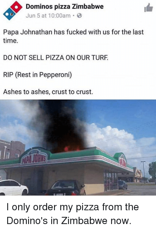Memes, Pizza, and Domino's Pizza: Dominos pizza Zimbabwe  Jun 5 at 10:00am.  Papa Johnathan has fucked with us for the last  time.  DO NOT SELL PIZZA ON OUR TURF  RIP (Rest in Pepperoni)  Ashes to ashes, crust to crust. I only order my pizza from the Domino's in Zimbabwe now.