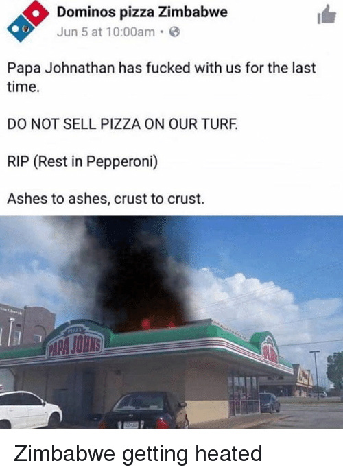 Memes, Pizza, and Domino's Pizza: Dominos pizza Zimbabwe  Jun 5 at 10:00am.  Papa Johnathan has fucked with us for the last  time.  DO NOT SELL PIZZA ON OUR TURF  RIP (Rest in Pepperoni)  Ashes to ashes, crust to crust. Zimbabwe getting heated