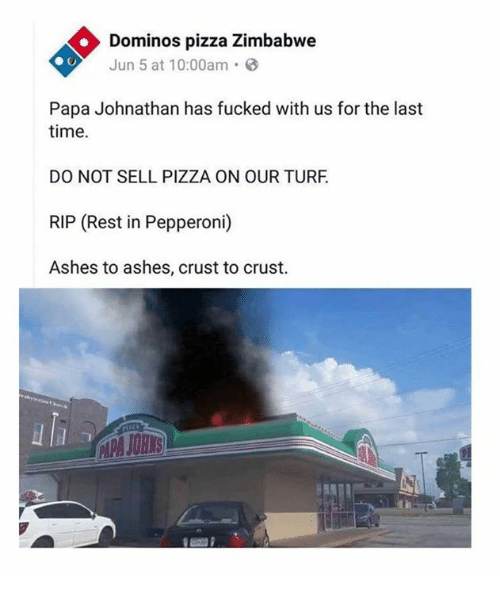 Dank, Pizza, and Domino's Pizza: Dominos pizza Zimbabwe  Jun 5 at 10:00am.  Papa Johnathan has fucked with us for the last  time.  DO NOT SELL PIZZA ON OUR TURF  RIP (Rest in Pepperoni)  Ashes to ashes, crust to crust.  JOHIS
