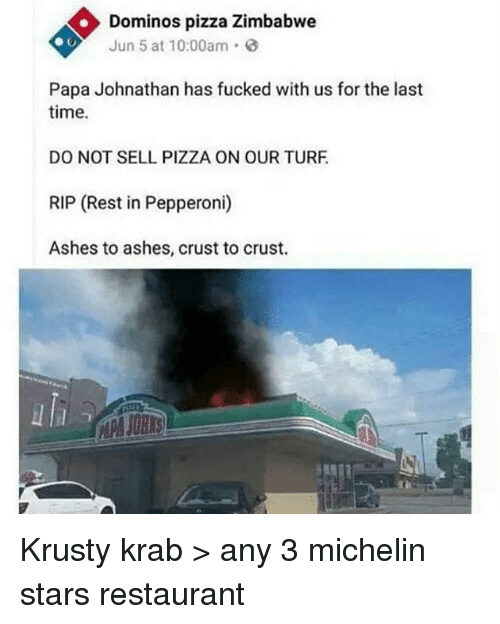 Memes, Pizza, and Domino's Pizza: Dominos pizza Zimbabwe  Jun 5 at 10:00am.  Papa Johnathan has fucked with us for the last  time  DO NOT SELL PIZZA ON OUR TURF  RIP (Rest in Pepperoni)  Ashes to ashes, crust to crust.  al Krusty krab > any 3 michelin stars restaurant