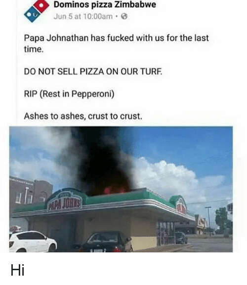 Memes, Pizza, and Domino's Pizza: Dominos pizza Zimbabwe  Jun 5 at 10:00am  Papa Johnathan has fucked with us for the last  time.  DO NOT SELL PIZZA ON OUR TURF  RIP (Rest in Pepperoni)  Ashes to ashes, crust to crust. Hi