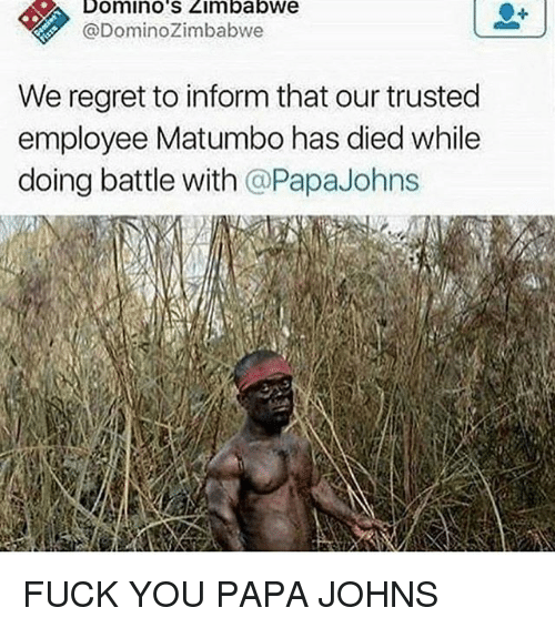 Fuck You, Regret, and Domino's: Domino'S Zimbabwe  @DominoZimbabwe  We regret to inform that our trusted  employee Matumbo has died while  doing battle with @PapaJohns FUCK YOU PAPA JOHNS