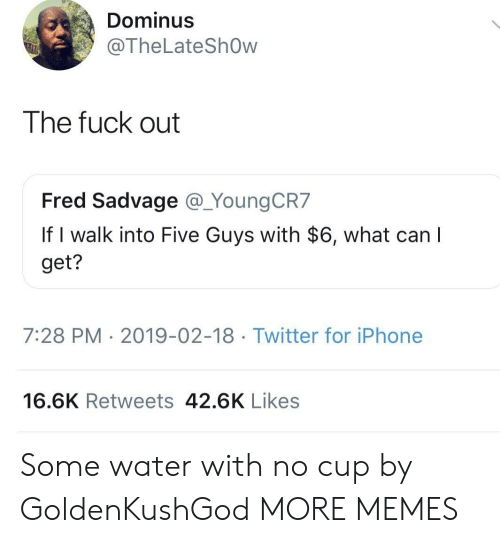 Dank, Iphone, and Memes: Dominus  @TheLateShOw  The fuck out  Fred Sadvage @_YoungCR7  If I walk into Five Guys with $6, what can  get?  7:28 PM 2019-02-18 Twitter for iPhone  16.6K Retweets 42.6K Likes Some water with no cup by GoldenKushGod MORE MEMES