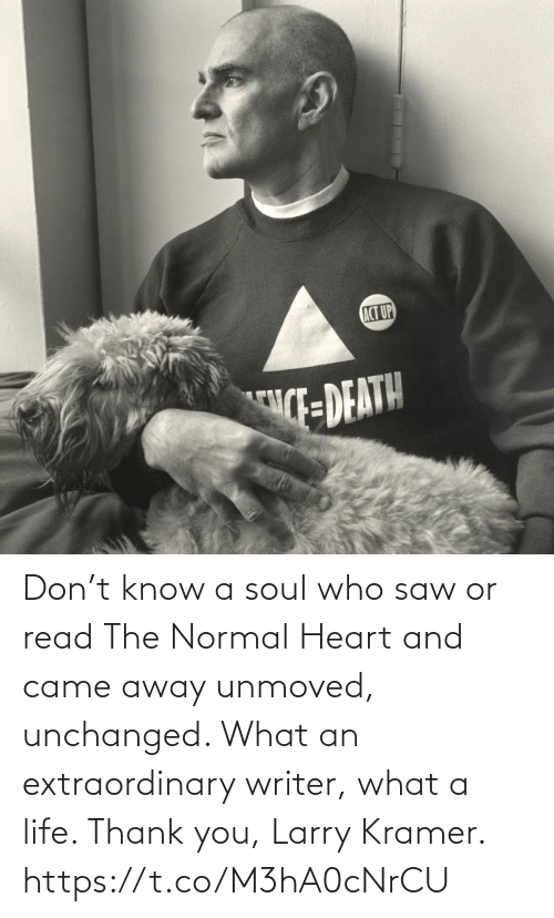 Life, Memes, and Saw: Don't know a soul who saw or read The Normal Heart and came away unmoved, unchanged. What an extraordinary writer, what a life.  Thank you, Larry Kramer. https://t.co/M3hA0cNrCU