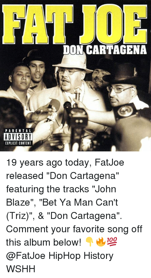 """Memes, Parental Advisory, and Wshh: DON CARTAGENA  PARENTAL  ADVISORY  EXPLICIT CONTENT 19 years ago today, FatJoe released """"Don Cartagena"""" featuring the tracks """"John Blaze"""", """"Bet Ya Man Can't (Triz)"""", & """"Don Cartagena"""". Comment your favorite song off this album below! 👇🔥💯 @FatJoe HipHop History WSHH"""