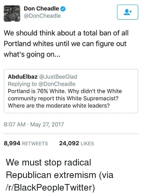 Blackpeopletwitter, Community, and White: Don Cheadle  @DonCheadle  We should think about a total ban of all  Portland whites until we can figure out  what's going on...  AbduElbaz @JustBeeGlad  Replying to @DonCheadle  Portland is 76% White. Why didn't the White  community report this White Supremacist?  Where are the moderate white leaders?  8:07 AM May 27, 2017  8,994 RETWEETS  24,092 LIKES <p>We must stop radical Republican extremism (via /r/BlackPeopleTwitter)</p>