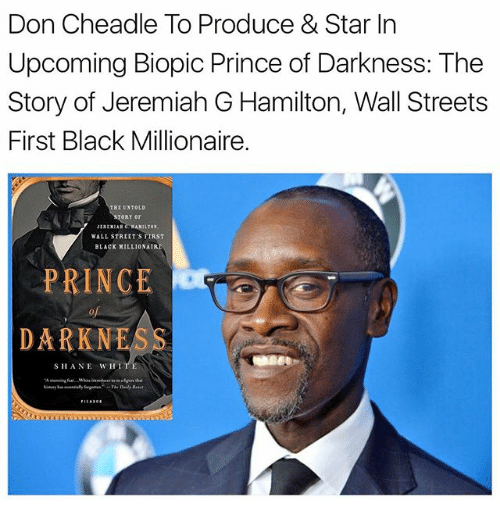 Memes, Prince, and Streets: Don Cheadle To Produce & Star In  Upcoming Biopic Prince of Darkness: The  Story of Jeremiah G Hamilton, Wall Streets  First Black Millionaire.  WALL STREET'S FIRST  BLACK MILLIONAIRE  PRINCE  DARK NE  SHA NE WHI